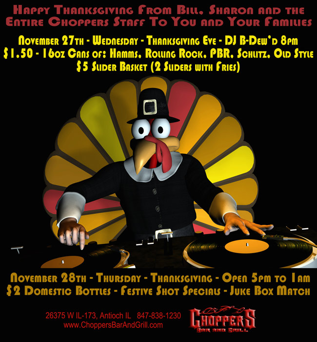 November 27th - Wednesday - Thanksgiving Eve DJ B-Dewd 8pm - $1.50 - 16oz Cans of: Hamms, Rolling Rock, PBR, Schlitz, Old Style - $5 Slider Basket (2 Sliders with Fries). November 28th - Thursday – Thanksgiving Open 5pm to 1am - $2 Domestic Bottles - Festive Shot Specials - Juke Box Match